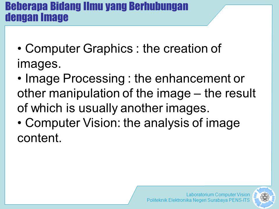 Laboratorium Computer Vision Politeknik Elektronika Negeri Surabaya PENS-ITS Beberapa Bidang Ilmu yang Berhubungan dengan Image • Computer Graphics :
