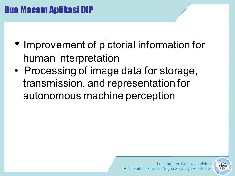 Laboratorium Computer Vision Politeknik Elektronika Negeri Surabaya PENS-ITS Dua Macam Aplikasi DIP • Improvement of pictorial information for human i