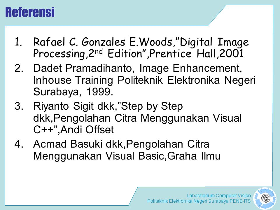 Laboratorium Computer Vision Politeknik Elektronika Negeri Surabaya PENS-ITS Materi DIP (16 minggu) : 1.Pendahuluan 2.Format Citra –Citra Berwarna –Citra gray-scale –Citra Biner 3.Transformasi Derajat Keabuan –Binerisasi –Transformasi Spasial –Inversi –Brightness –Kontrass –Auto level 4.Histogram –Histogram pada citra –Perataan histogram 5.Transformasi Fourier –Transformasi Fourier –DFT –DCT –FFT 6.Filter Pada Citra –Konsep Filter –Konvolusi –Low Pass Filter –High Pass Filter 7.Generate Noise 8.Reduksi Noise Pada Citra –Pseudo Noise –Filter Rata-rata –Filter Gaussian –Filter Median 9.Deteksi Tepi –Differensiasi Pixel –Metode Robert –Metode Prewitt –Metode Sobel 10.Format Warna –RGB –Normalized RGB –HSV –YCrCb 11.Histogram Warna –Cubic RGB –Histogram Segmen Warna 12.