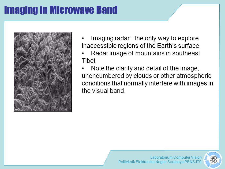 Laboratorium Computer Vision Politeknik Elektronika Negeri Surabaya PENS-ITS Imaging in Microwave Band • Imaging radar : the only way to explore inacc