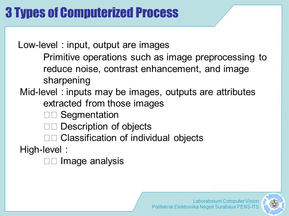 Laboratorium Computer Vision Politeknik Elektronika Negeri Surabaya PENS-ITS 3 Types of Computerized Process Low-level : input, output are images Primitive operations such as image preprocessing to reduce noise, contrast enhancement, and image sharpening Mid-level : inputs may be images, outputs are attributes extracted from those images Segmentation Description of objects Classification of individual objects High-level : Image analysis