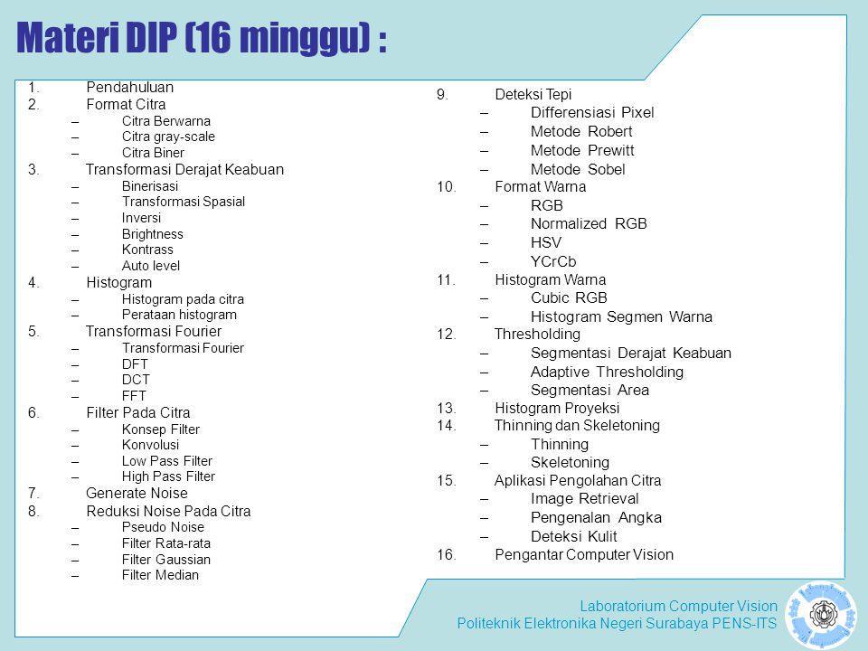 Laboratorium Computer Vision Politeknik Elektronika Negeri Surabaya PENS-ITS Materi DIP (16 minggu) : 1.Pendahuluan 2.Format Citra –Citra Berwarna –Ci