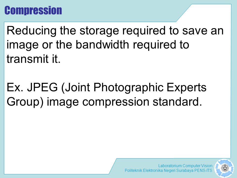 Laboratorium Computer Vision Politeknik Elektronika Negeri Surabaya PENS-ITS Compression Reducing the storage required to save an image or the bandwid