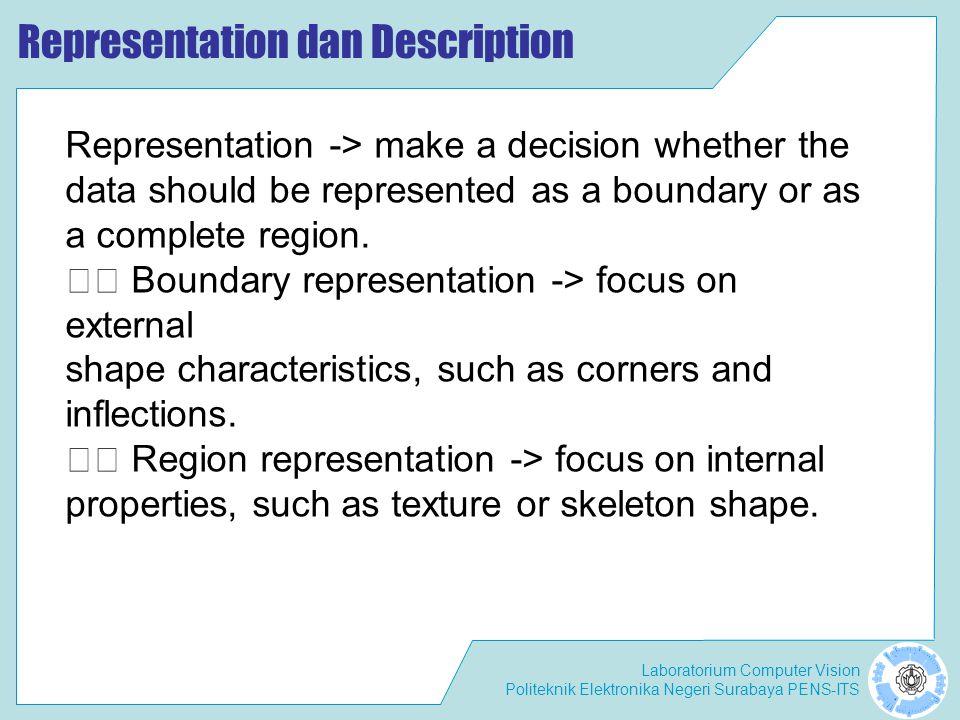 Laboratorium Computer Vision Politeknik Elektronika Negeri Surabaya PENS-ITS Representation dan Description Representation -> make a decision whether