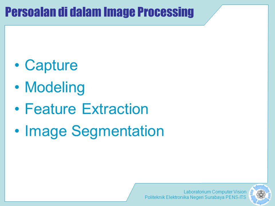 Laboratorium Computer Vision Politeknik Elektronika Negeri Surabaya PENS-ITS Persoalan di dalam Image Processing •C•Capture •M•Modeling •F•Feature Ext