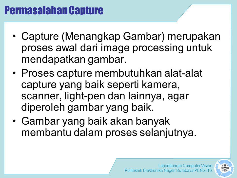 Laboratorium Computer Vision Politeknik Elektronika Negeri Surabaya PENS-ITS Permasalahan Capture •Capture (Menangkap Gambar) merupakan proses awal da