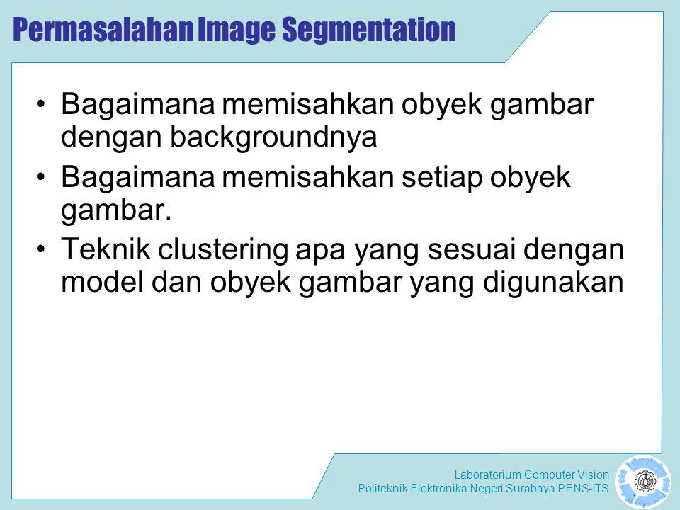 Laboratorium Computer Vision Politeknik Elektronika Negeri Surabaya PENS-ITS Permasalahan Image Segmentation •Bagaimana memisahkan obyek gambar dengan