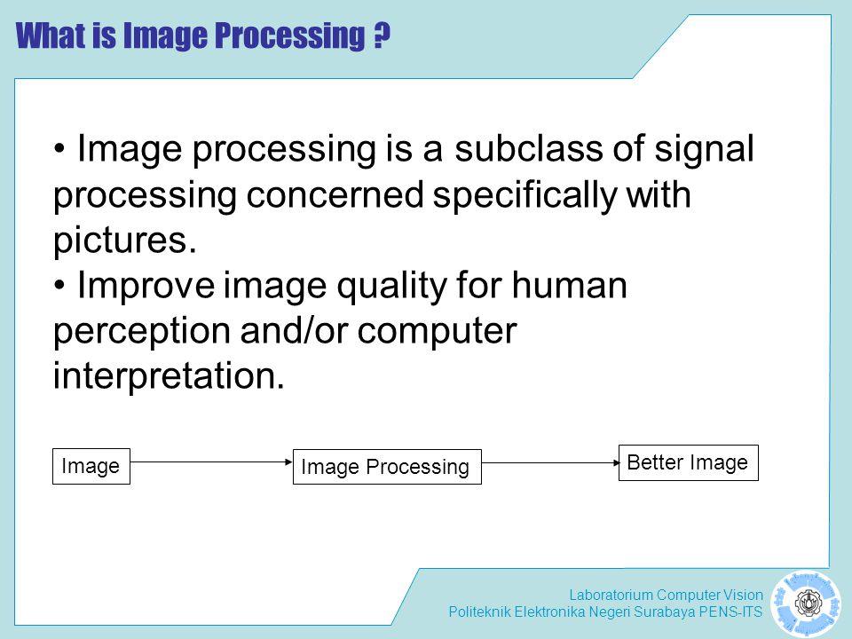 Laboratorium Computer Vision Politeknik Elektronika Negeri Surabaya PENS-ITS Beberapa Bidang Ilmu yang Berhubungan dengan Image • Computer Graphics : the creation of images.