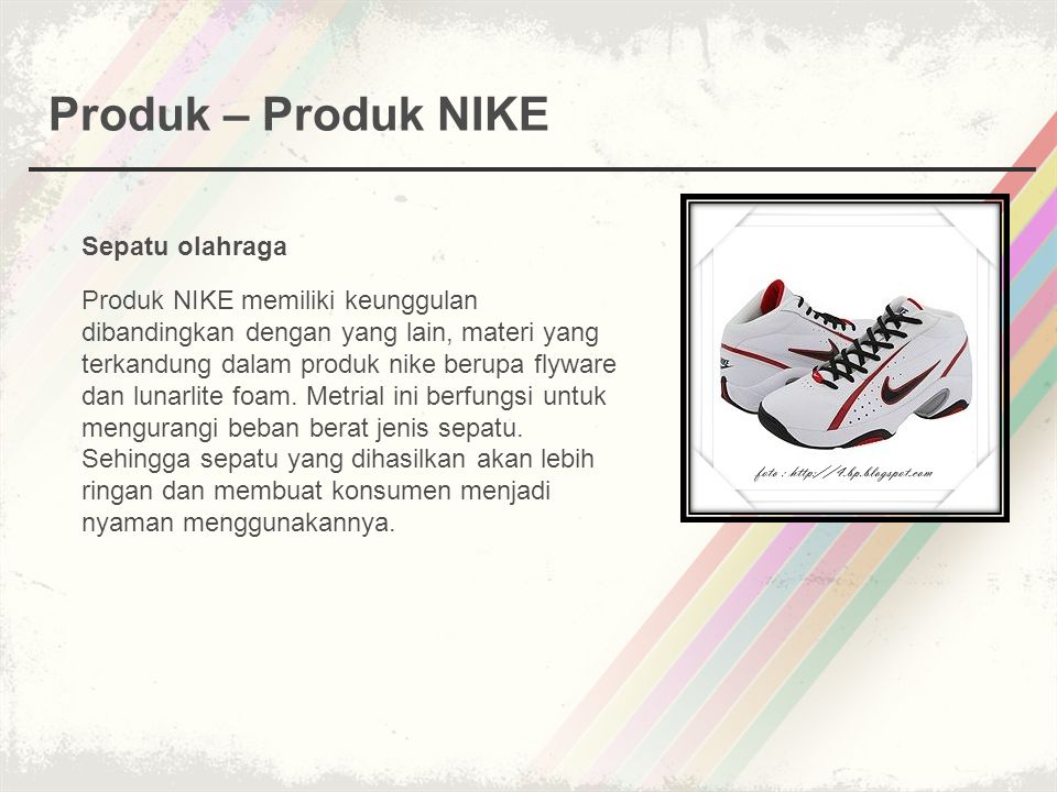 Produk – Produk NIKE Sepatu olahraga Produk NIKE memiliki keunggulan dibandingkan dengan yang lain, materi yang terkandung dalam produk nike berupa fl