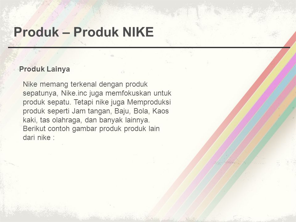 Produk – Produk NIKE Produk Lainya Nike memang terkenal dengan produk sepatunya, Nike.inc juga memfokuskan untuk produk sepatu.