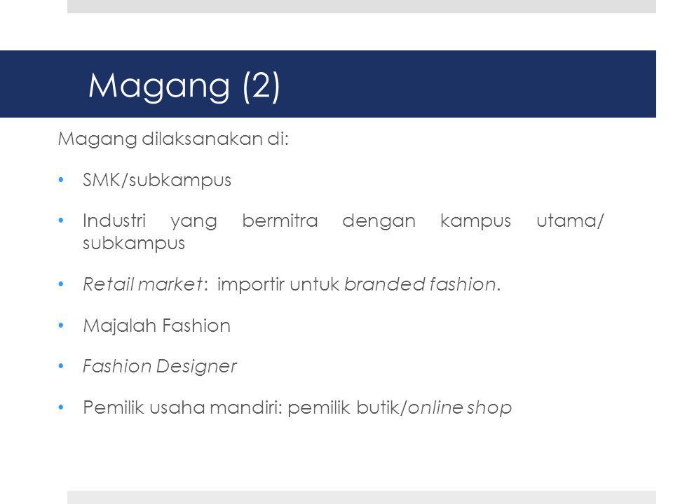 Magang (2) Magang dilaksanakan di: • SMK/subkampus • Industri yang bermitra dengan kampus utama/ subkampus • Retail market: importir untuk branded fashion.