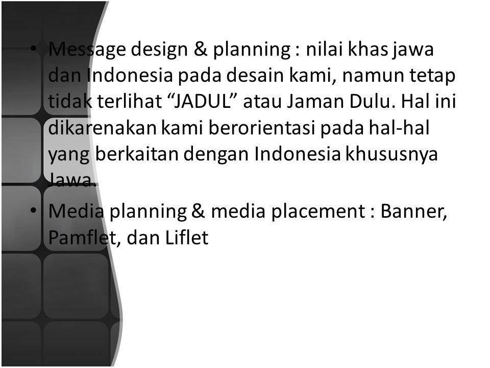 """• Message design & planning : nilai khas jawa dan Indonesia pada desain kami, namun tetap tidak terlihat """"JADUL"""" atau Jaman Dulu. Hal ini dikarenakan"""