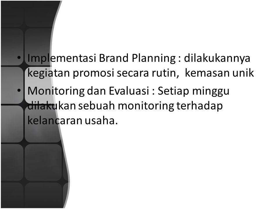 • Implementasi Brand Planning : dilakukannya kegiatan promosi secara rutin, kemasan unik • Monitoring dan Evaluasi : Setiap minggu dilakukan sebuah monitoring terhadap kelancaran usaha.