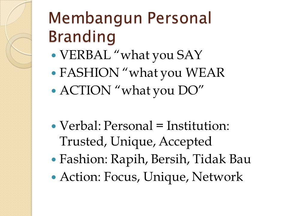 "Membangun Personal Branding  VERBAL ""what you SAY  FASHION ""what you WEAR  ACTION ""what you DO""  Verbal: Personal = Institution: Trusted, Unique,"