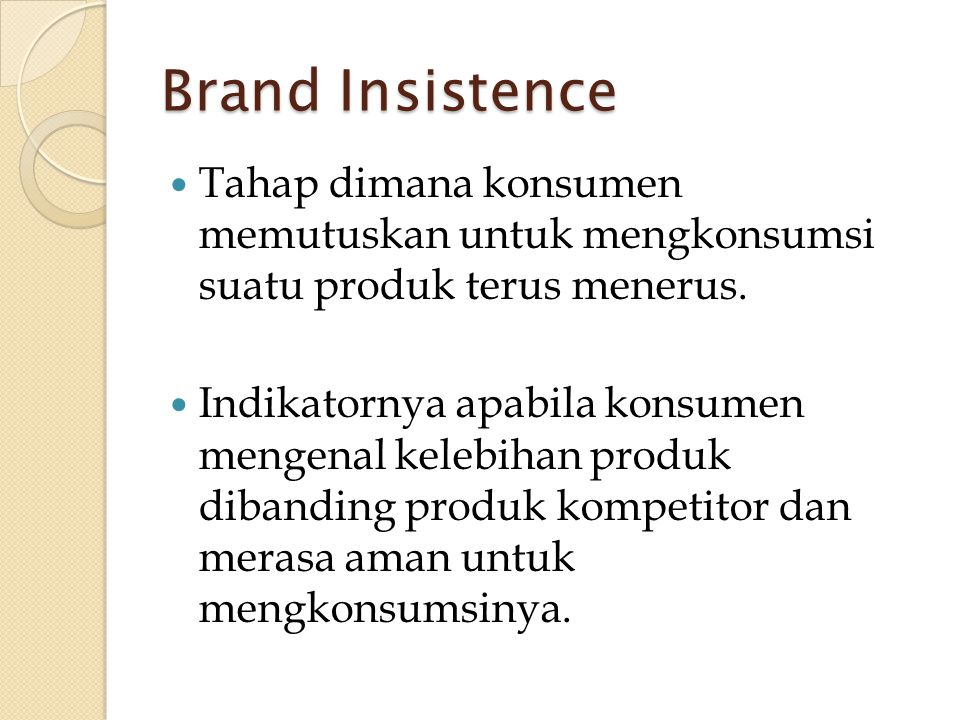 Brand Insistence  Tahap dimana konsumen memutuskan untuk mengkonsumsi suatu produk terus menerus.  Indikatornya apabila konsumen mengenal kelebihan