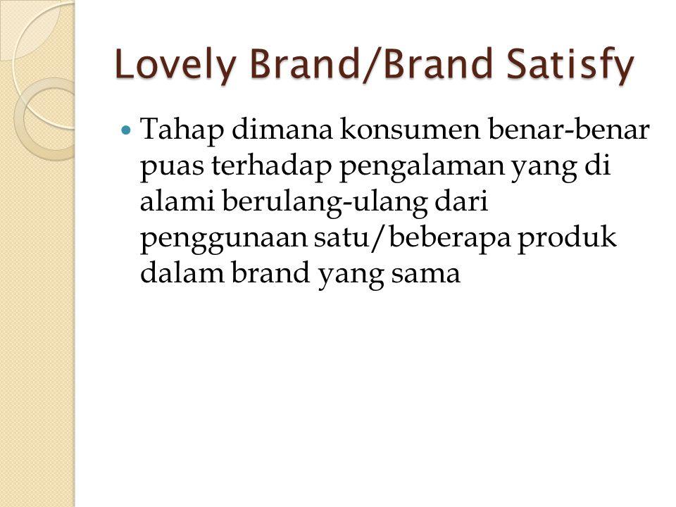 Lovely Brand/Brand Satisfy  Tahap dimana konsumen benar-benar puas terhadap pengalaman yang di alami berulang-ulang dari penggunaan satu/beberapa pro