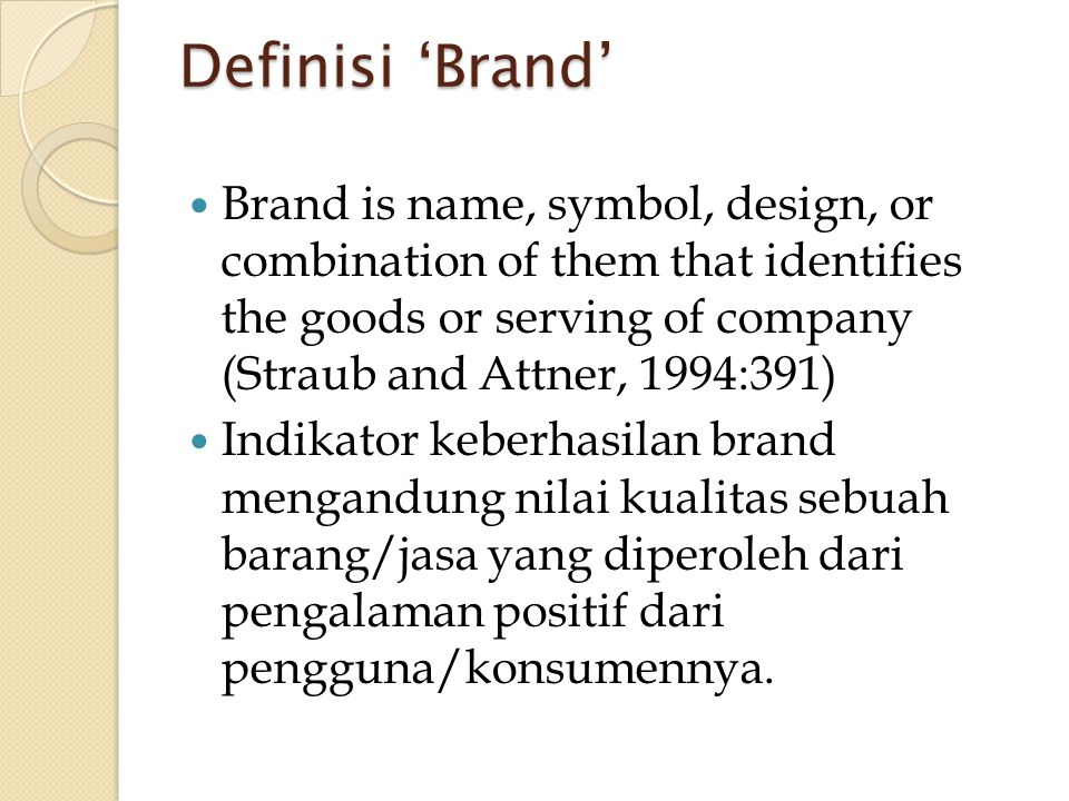 Definisi 'Brand'  Brand is name, symbol, design, or combination of them that identifies the goods or serving of company (Straub and Attner, 1994:391)