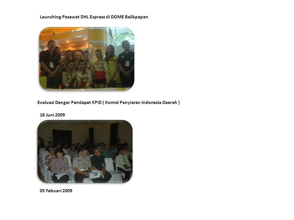 18 Juni 2009 Evaluasi Dengar Pendapat KPID ( Komisi Penyiaran Indonesia Daerah ) 05 Febuari 2009 Launching Pesawat DHL Express di DOME Balikpapan