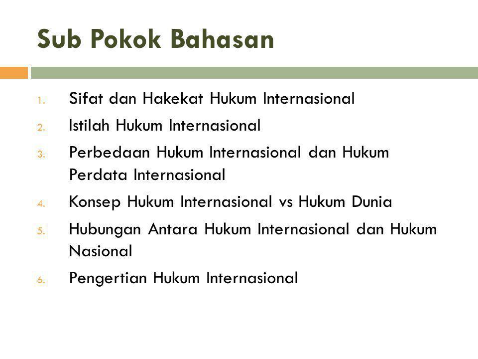 Sub Pokok Bahasan 1. Sifat dan Hakekat Hukum Internasional 2. Istilah Hukum Internasional 3. Perbedaan Hukum Internasional dan Hukum Perdata Internasi