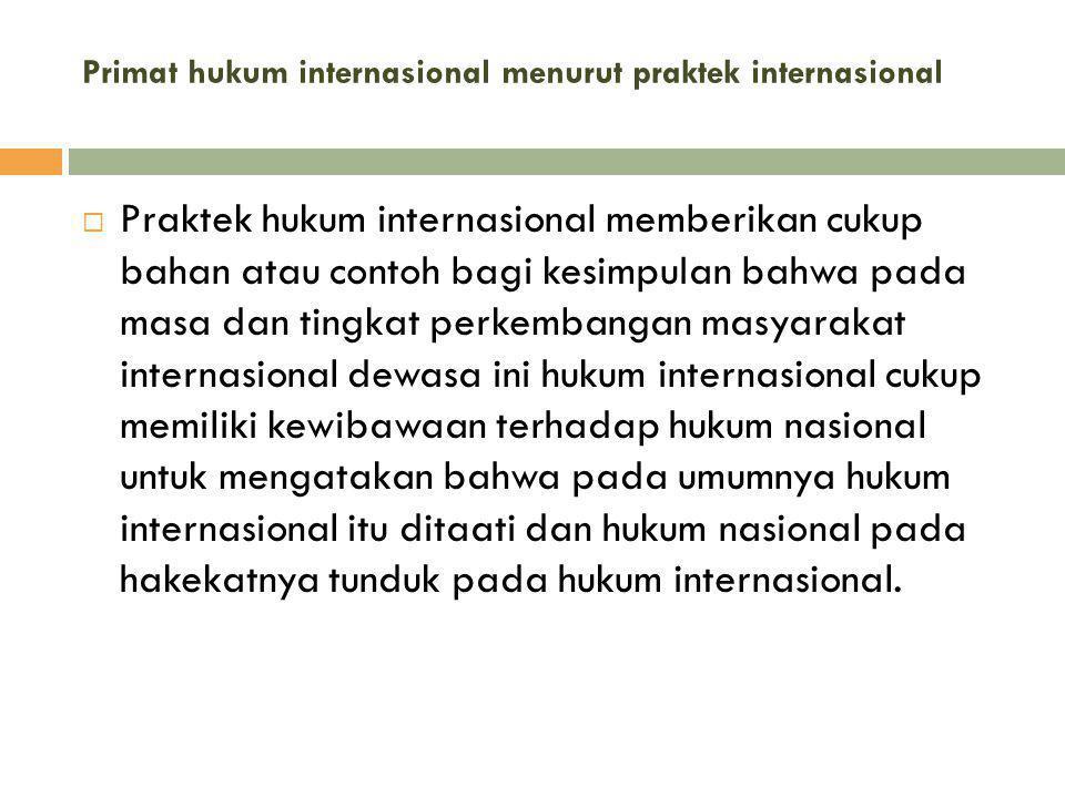Primat hukum internasional menurut praktek internasional  Praktek hukum internasional memberikan cukup bahan atau contoh bagi kesimpuIan bahwa pada m