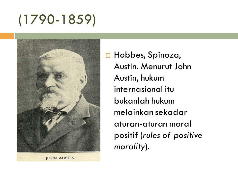 (1790-1859)  Hobbes, Spinoza, Austin. Menurut John Austin, hukum internasional itu bukanlah hukum melainkan sekadar aturan-aturan moral positif (rule