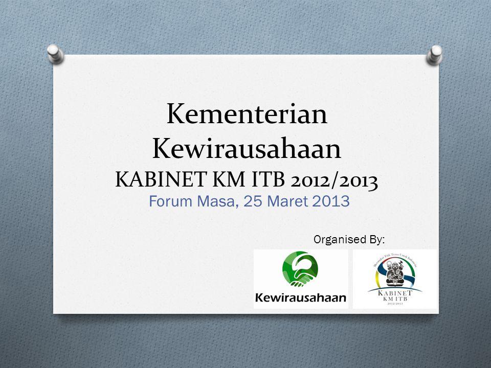 Kementerian Kewirausahaan KABINET KM ITB 2012/2013 Forum Masa, 25 Maret 2013 Organised By: