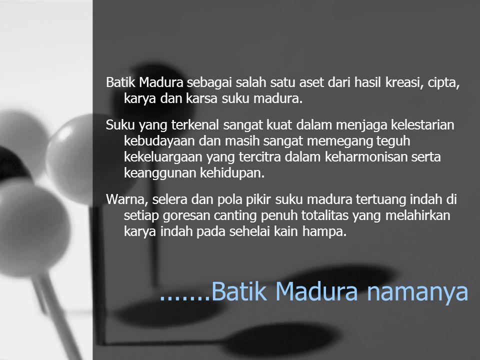 Batik Madura sebagai salah satu aset dari hasil kreasi, cipta, karya dan karsa suku madura. Suku yang terkenal sangat kuat dalam menjaga kelestarian k