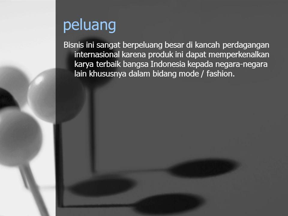 peluang Bisnis ini sangat berpeluang besar di kancah perdagangan internasional karena produk ini dapat memperkenalkan karya terbaik bangsa Indonesia k