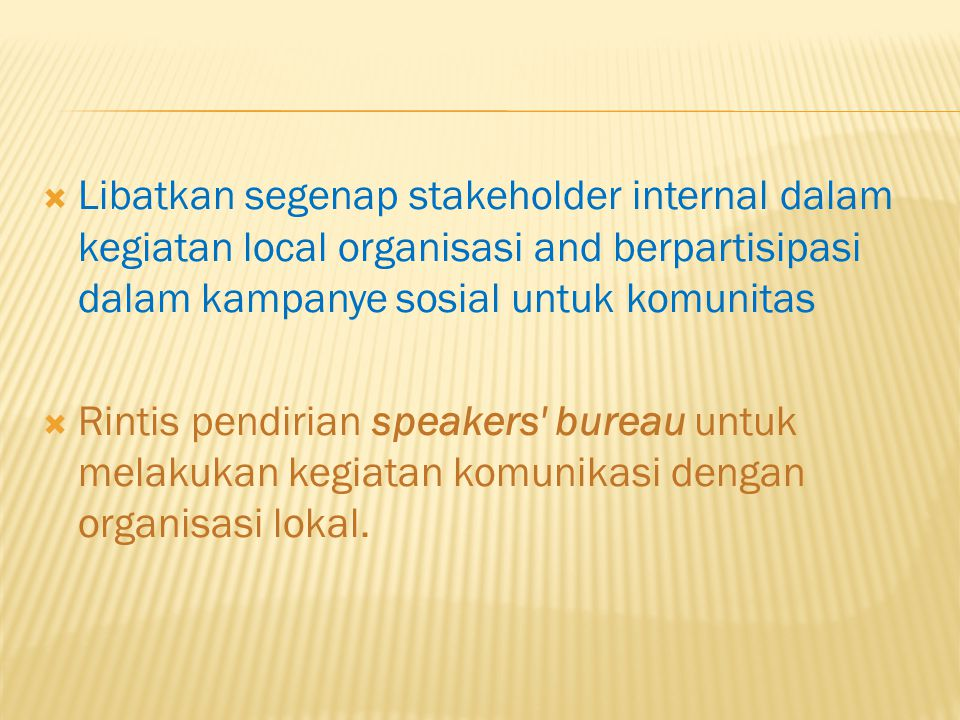  Libatkan segenap stakeholder internal dalam kegiatan local organisasi and berpartisipasi dalam kampanye sosial untuk komunitas  Rintis pendirian speakers bureau untuk melakukan kegiatan komunikasi dengan organisasi lokal.