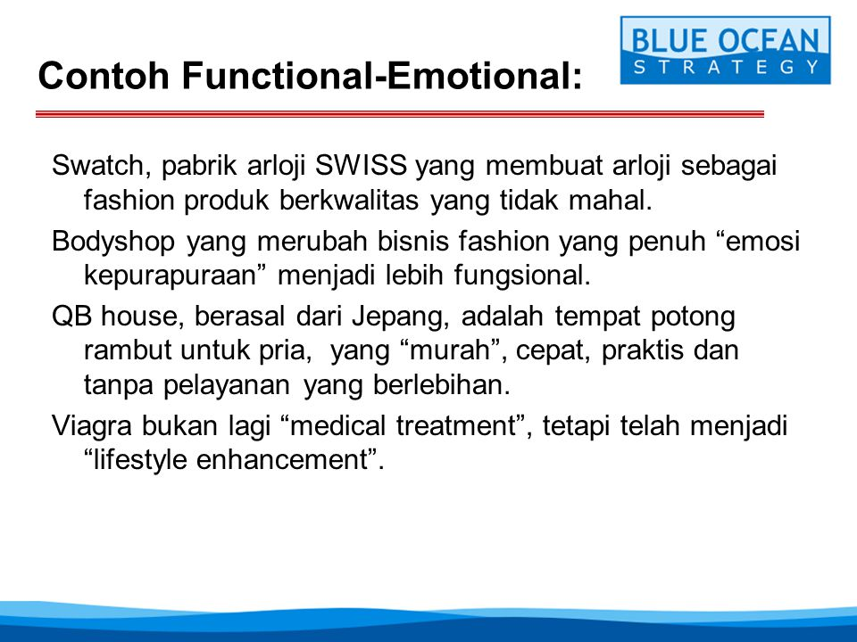 Contoh Functional-Emotional: Swatch, pabrik arloji SWISS yang membuat arloji sebagai fashion produk berkwalitas yang tidak mahal. Bodyshop yang meruba