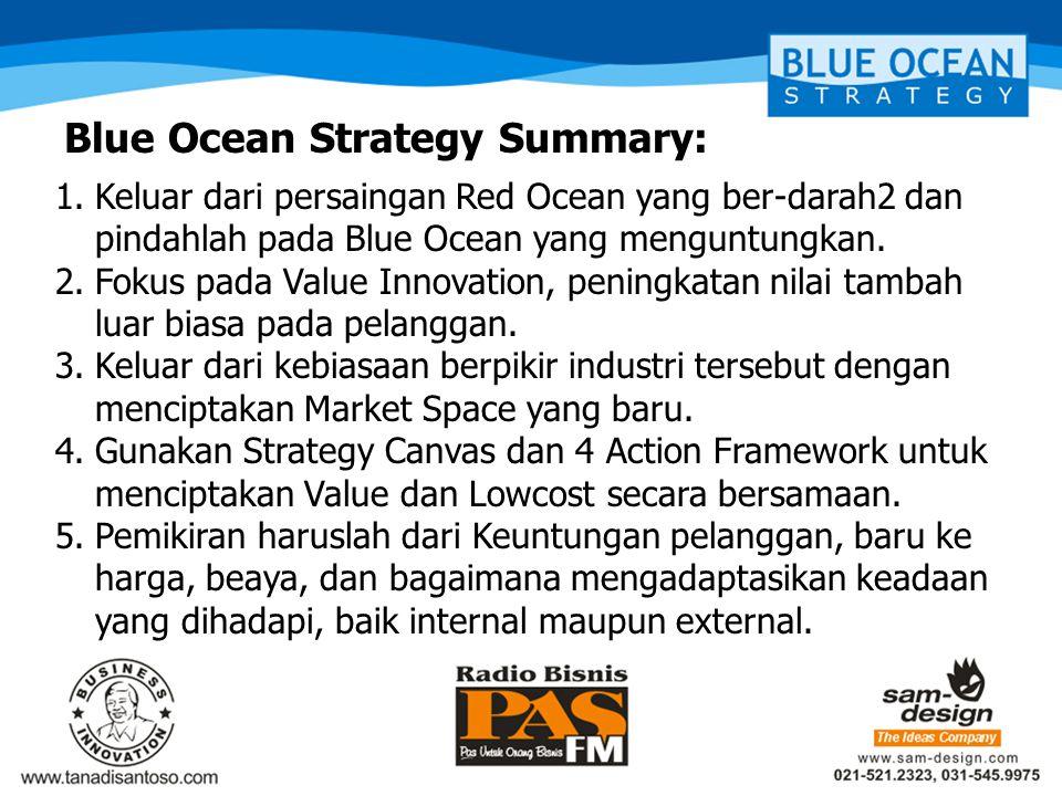 Blue Ocean Strategy Summary: 1.Keluar dari persaingan Red Ocean yang ber-darah2 dan pindahlah pada Blue Ocean yang menguntungkan. 2.Fokus pada Value I