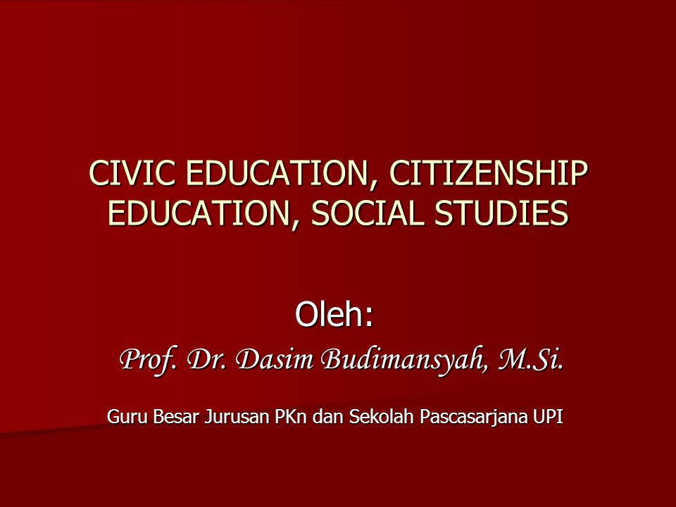 CIVIC EDUCATION, CITIZENSHIP EDUCATION, SOCIAL STUDIES Oleh: Prof.