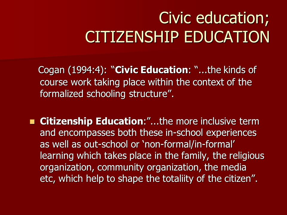 Civic education; CITIZENSHIP EDUCATION Cogan (1994:4): Civic Education: ...the kinds of course work taking place within the context of the formalized schooling structure .