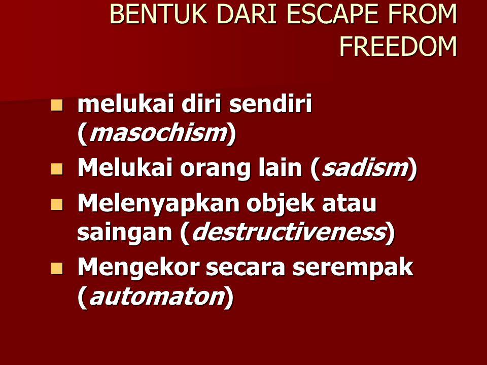 ESCAPE FROM FREEDOM (Eric Fromm, 1997) Fromm menyimpulkan bahwa disamping orang membutuhkan kebebasan (freedom), ia juga memerlukan ketergantungan (de