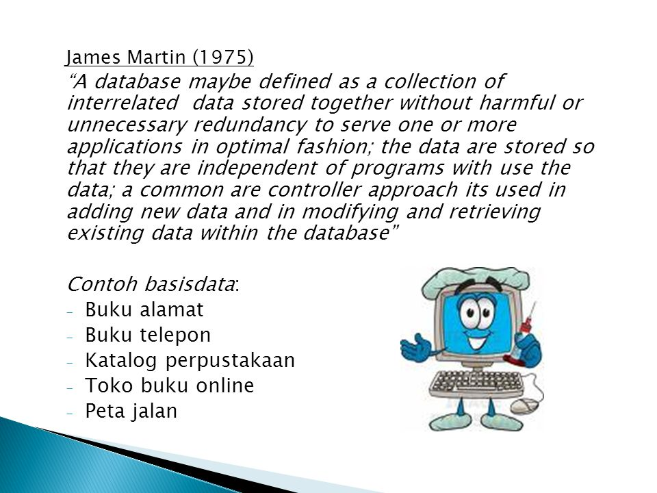 James Martin (1975) A database maybe defined as a collection of interrelated data stored together without harmful or unnecessary redundancy to serve one or more applications in optimal fashion; the data are stored so that they are independent of programs with use the data; a common are controller approach its used in adding new data and in modifying and retrieving existing data within the database Contoh basisdata: - Buku alamat - Buku telepon - Katalog perpustakaan - Toko buku online - Peta jalan