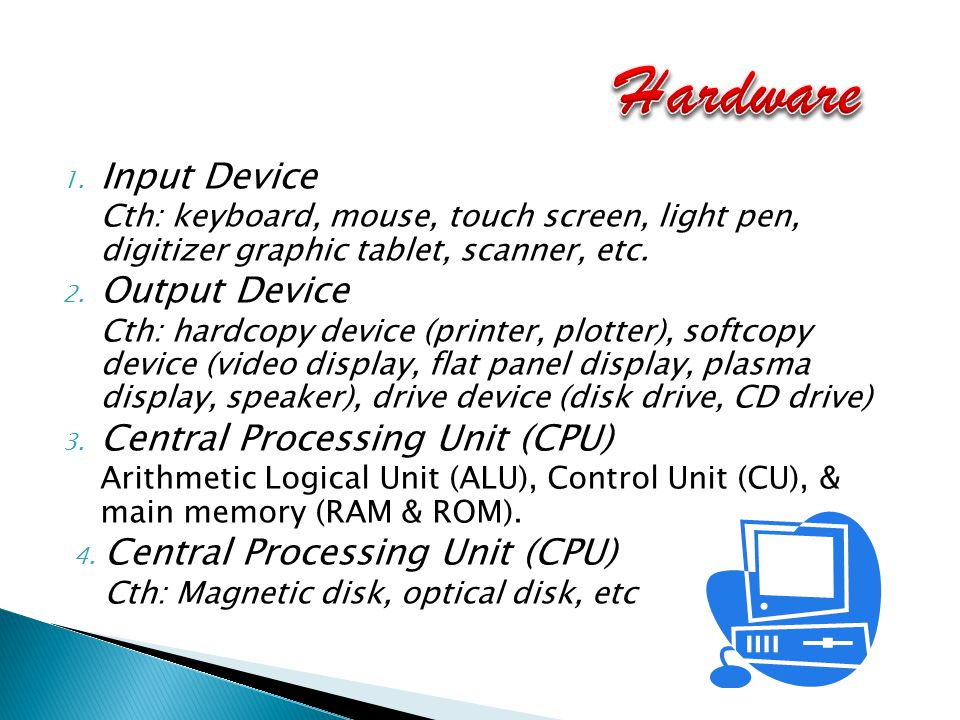 1. Input Device Cth: keyboard, mouse, touch screen, light pen, digitizer graphic tablet, scanner, etc. 2. Output Device Cth: hardcopy device (printer,