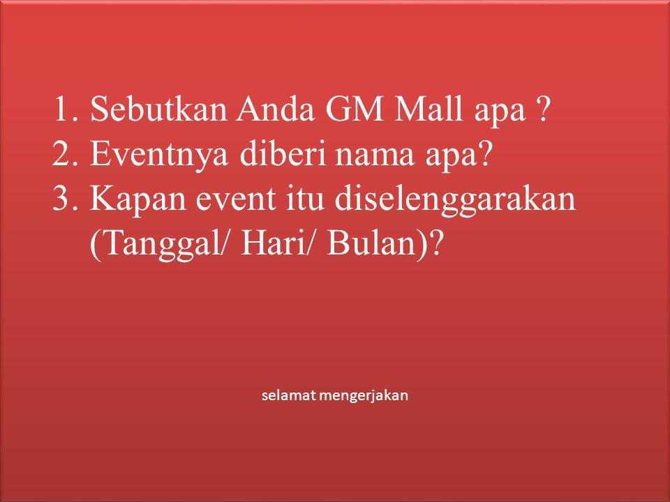1.Sebutkan Anda GM Mall apa ? 2.Eventnya diberi nama apa? 3.Kapan event itu diselenggarakan (Tanggal/ Hari/ Bulan)? selamat mengerjakan