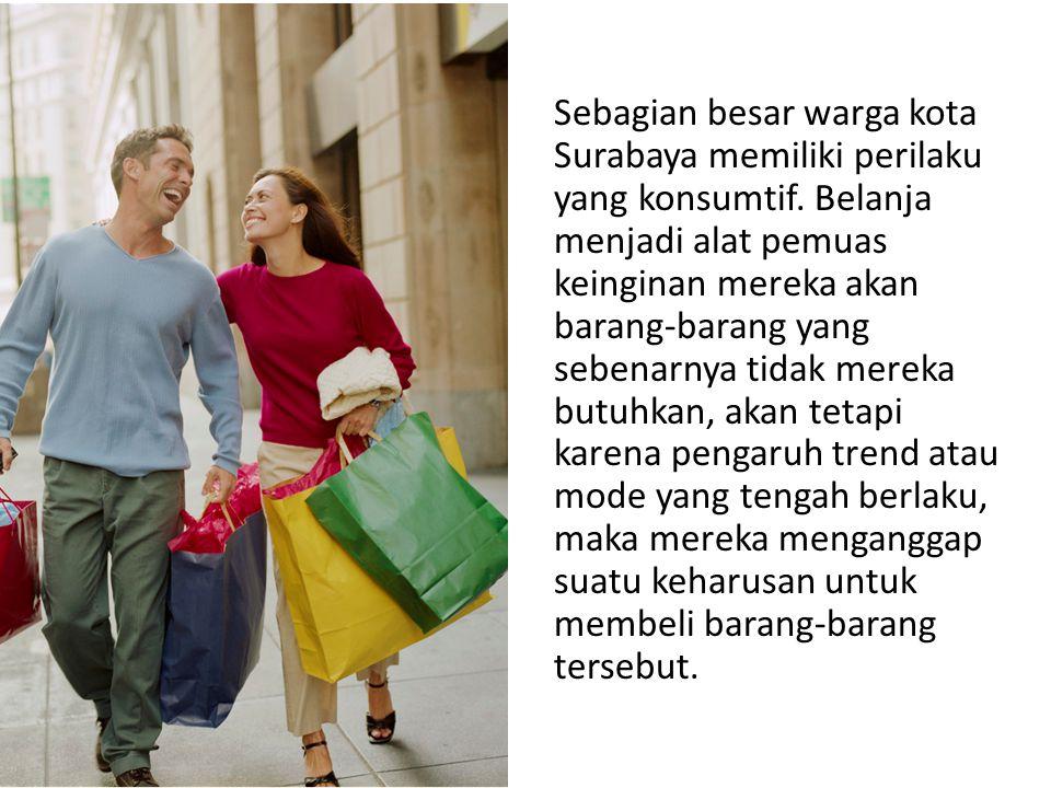 Sebagian besar warga kota Surabaya memiliki perilaku yang konsumtif. Belanja menjadi alat pemuas keinginan mereka akan barang-barang yang sebenarnya t