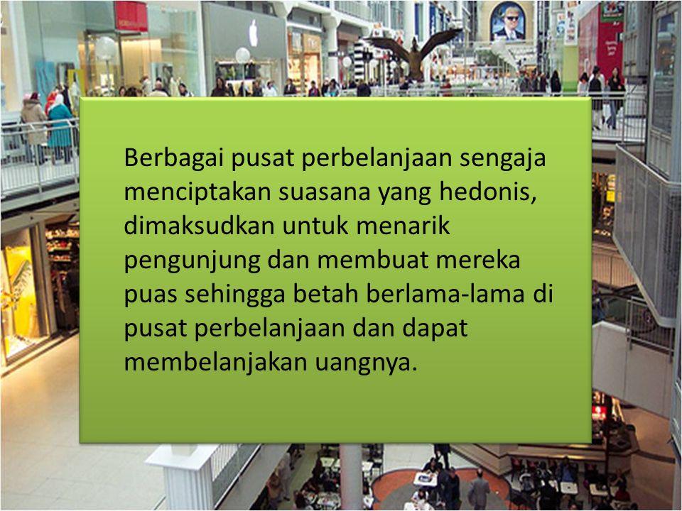 Berbagai pusat perbelanjaan sengaja menciptakan suasana yang hedonis, dimaksudkan untuk menarik pengunjung dan membuat mereka puas sehingga betah berlama-lama di pusat perbelanjaan dan dapat membelanjakan uangnya.