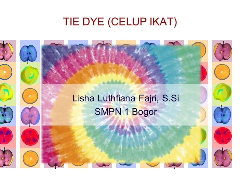 TIE DYE (CELUP IKAT) Lisha Luthfiana Fajri, S.Si SMPN 1 Bogor