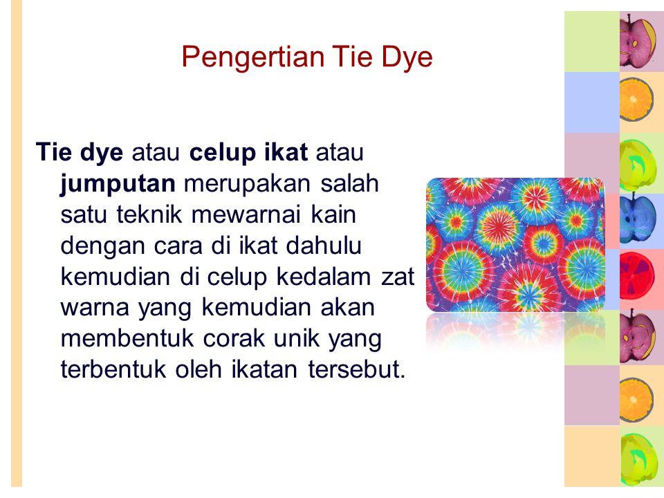 Pengertian Tie Dye Tie dye atau celup ikat atau jumputan merupakan salah satu teknik mewarnai kain dengan cara di ikat dahulu kemudian di celup kedalam zat warna yang kemudian akan membentuk corak unik yang terbentuk oleh ikatan tersebut.