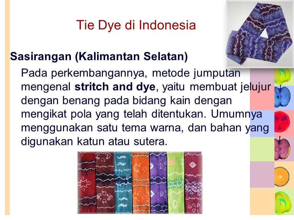 Tie Dye di Indonesia Sasirangan (Kalimantan Selatan) Pada perkembangannya, metode jumputan mengenal stritch and dye, yaitu membuat jelujur dengan benang pada bidang kain dengan mengikat pola yang telah ditentukan.