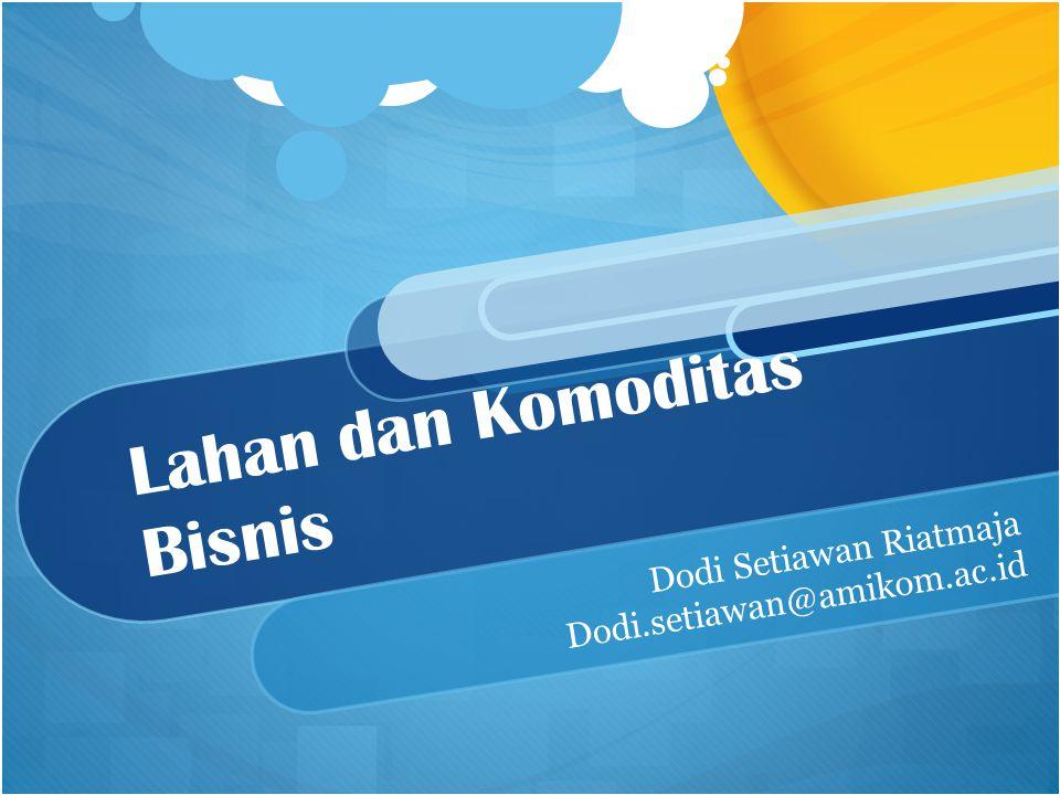 Lahan dan Komoditas Bisnis Dodi Setiawan Riatmaja Dodi.setiawan@amikom.ac.id