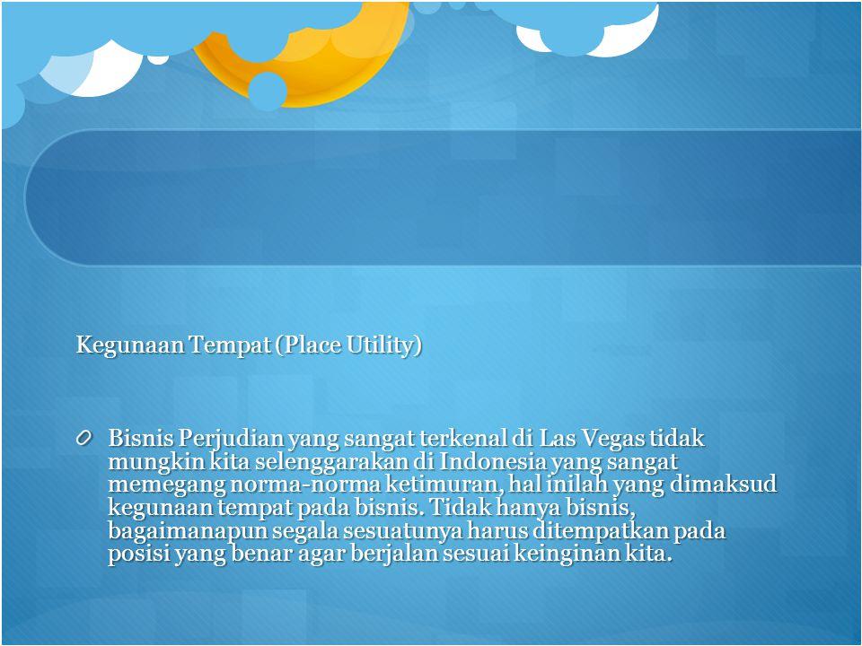 Kegunaan Tempat (Place Utility) Bisnis Perjudian yang sangat terkenal di Las Vegas tidak mungkin kita selenggarakan di Indonesia yang sangat memegang norma-norma ketimuran, hal inilah yang dimaksud kegunaan tempat pada bisnis.