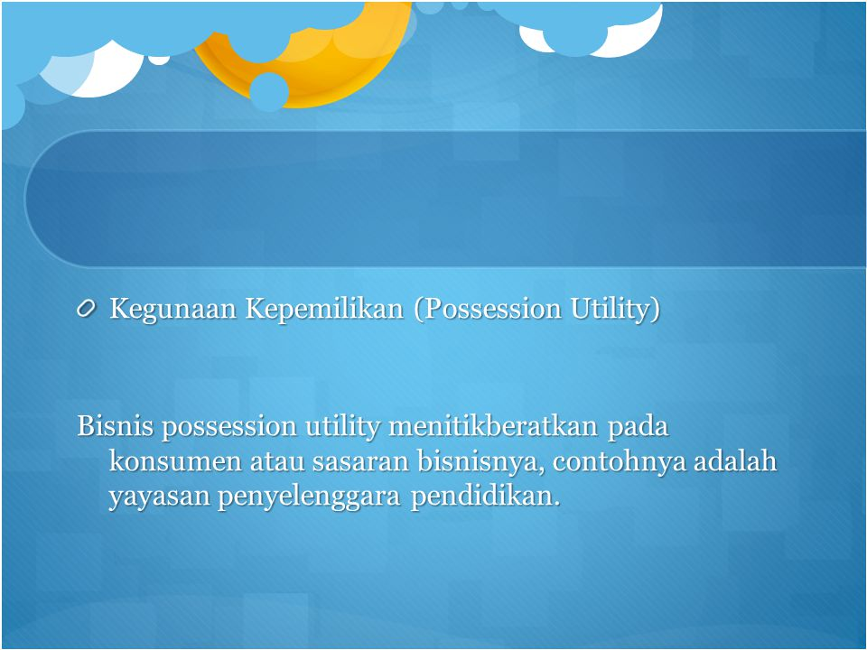 Kegunaan Kepemilikan (Possession Utility) Bisnis possession utility menitikberatkan pada konsumen atau sasaran bisnisnya, contohnya adalah yayasan penyelenggara pendidikan.