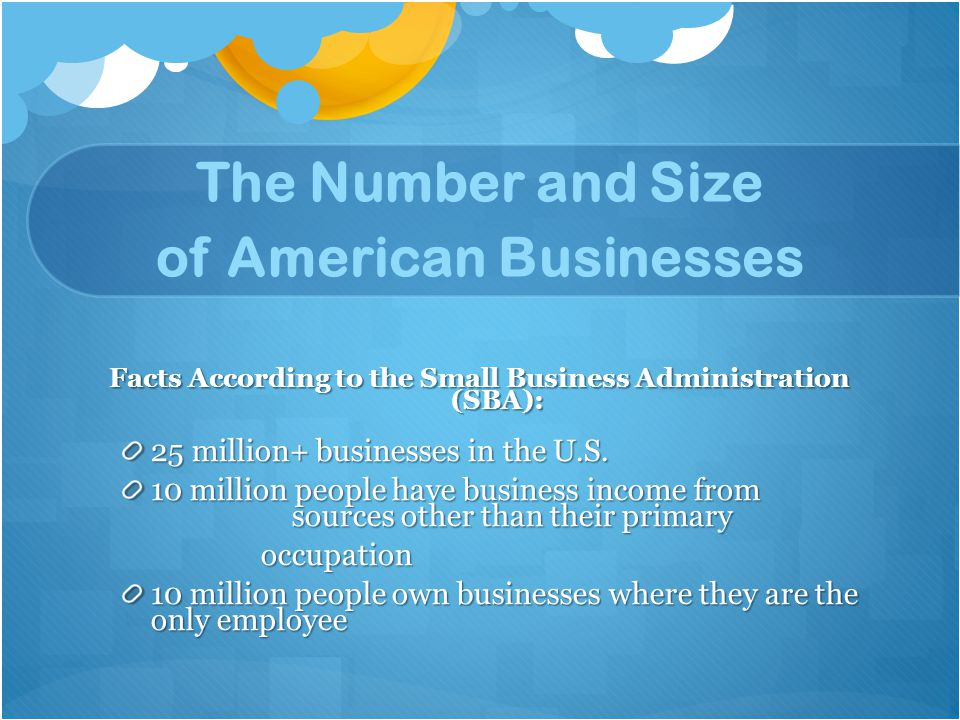 The Number and Size of American Businesses Facts According to the Small Business Administration (SBA): 25 million+ businesses in the U.S. 10 million p