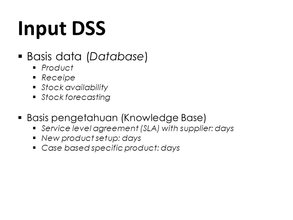 Input DSS  Basis data (Database)  Product  Receipe  Stock availability  Stock forecasting  Basis pengetahuan (Knowledge Base)  Service level agreement (SLA) with supplier: days  New product setup: days  Case based specific product: days