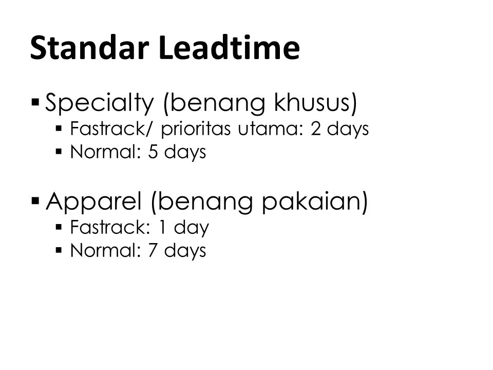 Standar Leadtime  Specialty (benang khusus)  Fastrack/ prioritas utama: 2 days  Normal: 5 days  Apparel (benang pakaian)  Fastrack: 1 day  Normal: 7 days