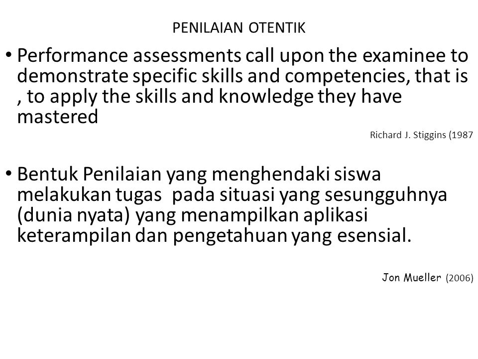 PENILAIAN OTENTIK • Performance assessments call upon the examinee to demonstrate specific skills and competencies, that is, to apply the skills and k