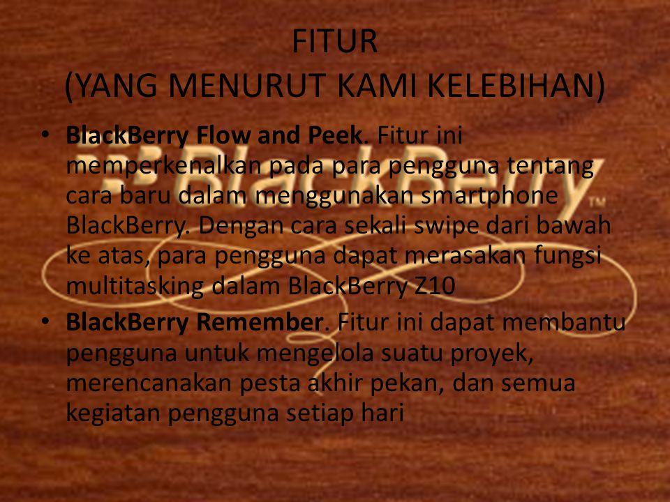 FITUR (YANG MENURUT KAMI KELEBIHAN) • BlackBerry Flow and Peek. Fitur ini memperkenalkan pada para pengguna tentang cara baru dalam menggunakan smartp